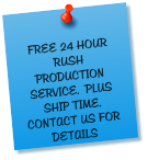 FREE 24 HOUR RUSH PRODUCTION SERVICE.  PLUS SHIP TIME.  CONTACT US FOR DETAILS